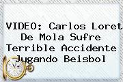 VIDEO: Carlos <b>Loret De Mola</b> Sufre Terrible Accidente Jugando Beisbol