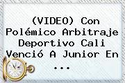 (VIDEO) Con Polémico Arbitraje <b>Deportivo Cali</b> Venció A Junior En ...