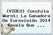 (VIDEO) <b>Conchita Wurst</b>: La Ganadora De Eurovisión 2014 Revela Que ...