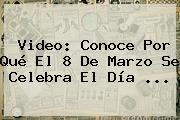 Video: Conoce Por Qué El <b>8 De Marzo</b> Se Celebra El Día <b>...</b>