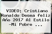 VIDEO: Cristiano Ronaldo Desea <b>feliz Año 2017</b> Al Estilo ?Mi Pobre ...