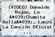 (VIDEO) Daneide Rojas, La &#039;Chamita Bella&#039;, Lanzó La Canción Oficial <b>...</b>