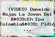 (VIDEO) Daneide Rojas La Joven Del &#039;<b>Eh Epa Colombia</b>&#039; Pidió <b>...</b>