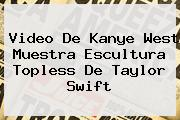 Video De <b>Kanye West</b> Muestra Escultura Topless De Taylor Swift