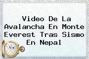 Video De La Avalancha En <b>Monte Everest</b> Tras Sismo En Nepal