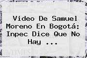 Video De <b>Samuel Moreno</b> En Bogotá: Inpec Dice Que No Hay <b>...</b>