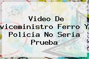 <b>Video</b> De <b>viceministro Ferro</b> Y Policia No Seria Prueba