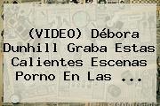 (VIDEO) <b>Débora Dunhill</b> Graba Estas Calientes Escenas Porno En Las ...