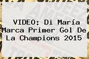 VIDEO: Di María Marca Primer Gol De La <b>Champions 2015</b>