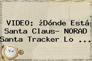 VIDEO: ¿Dónde Está <b>Santa Claus</b>? NORAD Santa Tracker Lo <b>...</b>