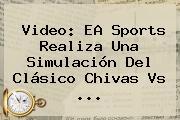 Video: EA Sports Realiza Una Simulación Del Clásico <b>Chivas Vs</b> <b>...</b>