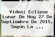 Video: <b>Eclipse Lunar</b> De Hoy 27 De Septiembre De <b>2015</b>, Según La <b>...</b>