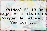 (Video) El 13 De Mayo Es El Día De La <b>Virgen De Fátima</b> , Vea Los <b>...</b>
