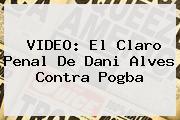 VIDEO: El Claro Penal De Dani Alves Contra <b>Pogba</b>