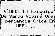 VÍDEO: El Exequipo De Vardy Vivirá Una Experiencia única En <b>UEFA</b> ...
