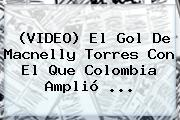 (VIDEO) El Gol De <b>Macnelly Torres</b> Con El Que Colombia Amplió ...