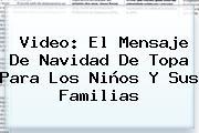 <b>Video</b>: El Mensaje De <b>Navidad</b> De Topa Para Los Niños Y Sus Familias