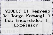 VIDEO: El Regreso De <b>Jorge Kahwagi</b> A Los Encordados   Excélsior