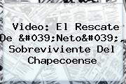 Video: El Rescate De &#039;<b>Neto</b>&#039;, Sobreviviente Del Chapecoense