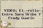 VIDEO: El ?rollo? Entre <b>Sara Uribe</b> Y Fredy Guarín