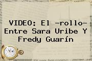 VIDEO: El ?rollo? Entre <b>Sara Uribe</b> Y Fredy Guarín