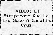 VIDEO: El Striptease Que Le Hizo Suso A <b>Carolina Cruz</b>