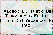 Video: El <b>susto De Timochenko</b> En La Firma Del Acuerdo De Paz