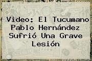 Video: El Tucumano Pablo Hernández Sufrió Una Grave Lesión