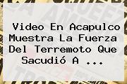 Video En Acapulco Muestra La Fuerza Del Terremoto Que Sacudió A ...