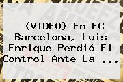 (VIDEO) En <b>FC Barcelona</b>, Luis Enrique Perdió El Control Ante La <b>...</b>