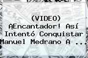 (VIDEO) ¡Encantador! Así Intentó Conquistar <b>Manuel Medrano</b> A ...