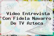 Video Entrevista Con Fidela Navarro De <b>TV Azteca</b>