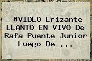 #VIDEO Erizante LLANTO EN VIVO De <b>Rafa Puente</b> Junior Luego De ...
