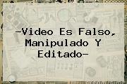 ?Video Es Falso, Manipulado Y Editado?