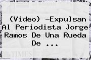 (Video) ?Expulsan Al Periodista <b>Jorge Ramos</b> De Una Rueda De <b>...</b>