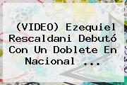 (VIDEO) Ezequiel <b>Rescaldani</b> Debutó Con Un Doblete En Nacional ...