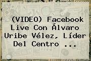 (VIDEO) Facebook Live Con Álvaro Uribe <b>Vélez</b>, Líder Del Centro ...