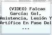 (VIDEO) <b>Falcao García</b>: Gol, Asistencia, Lesión Y Artífice En Pase Del ...
