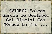 (VIDEO) <b>Falcao</b> García Se Destapó: Gol Oficial Con Mónaco En Pre ...