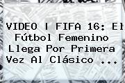 VIDEO | FIFA 16: El Fútbol Femenino Llega Por Primera Vez Al Clá<i>sico <b>...</b>