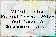 VIDEO - Final <b>Roland Garros 2017</b>: Así Consumó Ostapenko La ...