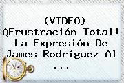 (VIDEO) ¡Frustración Total! La Expresión De <b>James Rodríguez</b> Al ...