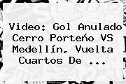 Video: Gol Anulado <b>Cerro Porteño VS Medellín</b>, Vuelta Cuartos De ...