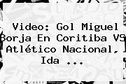 Video: Gol Miguel Borja En Coritiba VS Atlético <b>Nacional</b>, Ida ...