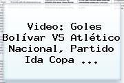Video: Goles Bolívar VS <b>Atlético Nacional</b>, Partido Ida Copa ...