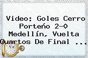 Video: Goles <b>Cerro Porteño</b> 2-0 <b>Medellín</b>, Vuelta Cuartos De Final ...