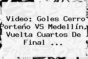 Video: Goles <b>Cerro Porteño VS Medellín</b>, Vuelta Cuartos De Final ...
