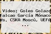 Video: Goles Golazo Falcao García Mónaco Vs. CSKA Moscú, <b>UEFA</b> ...