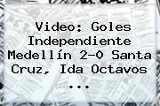 Video: Goles <b>Independiente Medellín</b> 2-0 Santa Cruz, Ida Octavos ...