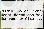 Video: Goles Lionel Messi <b>Barcelona Vs</b>. <b>Manchester City</b> ...